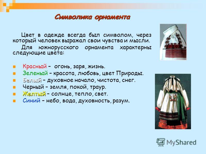 Символика орнамента Цвет в одежде всегда был символом, через который человек выражал свои чувства и мысли. Для южнорусского орнамента характерны следующие цвета: Красный – огонь, заря, жизнь. Зеленый – красота, любовь, цвет Природы. Белый Белый – дух