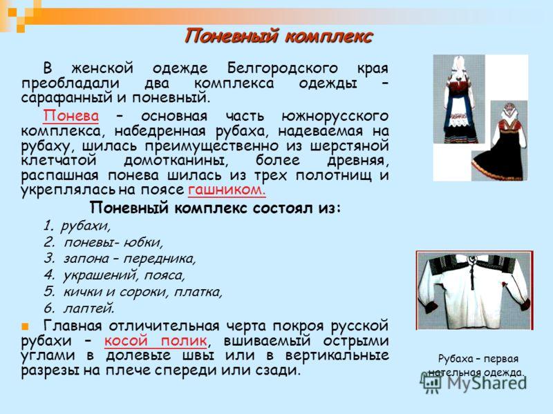 Поневный комплекс В женской одежде Белгородского края преобладали два комплекса одежды – сарафанный и поневный. Понева – основная часть южнорусского комплекса, набедренная рубаха, надеваемая на рубаху, шилась преимущественно из шерстяной клетчатой до