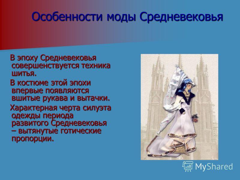 Особенности моды Средневековья В эпоху Средневековья совершенствуется техника шитья. В эпоху Средневековья совершенствуется техника шитья. В костюме этой эпохи впервые появляются вшитые рукава и вытачки. В костюме этой эпохи впервые появляются вшитые