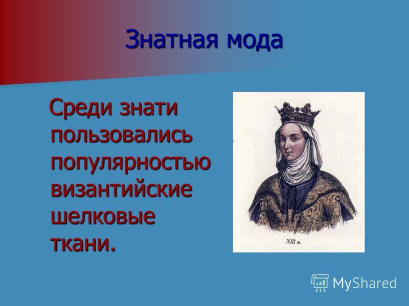 Знатная мода Среди знати пользовались популярностью византийские шелковые ткани. Среди знати пользовались популярностью византийские шелковые ткани.