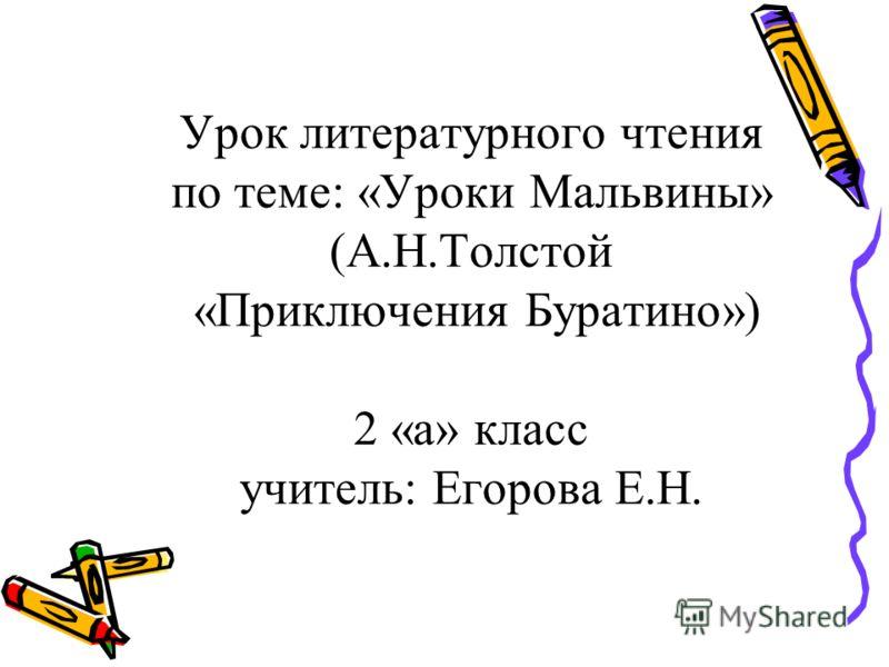 Урок литературного чтения по теме: «Уроки Мальвины» (А.Н.Толстой «Приключения Буратино») 2 «а» класс учитель: Егорова Е.Н.
