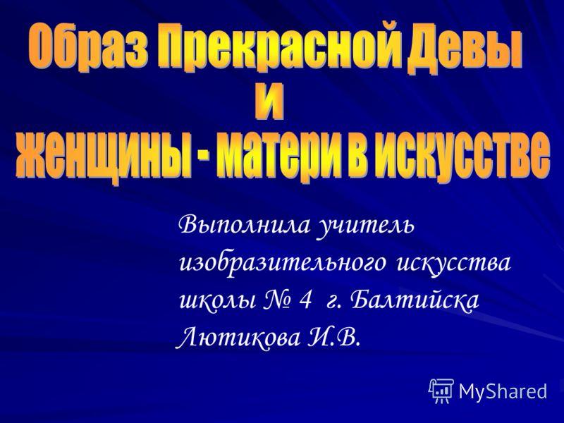 Выполнила учитель изобразительного искусства школы 4 г. Балтийска Лютикова И.В.