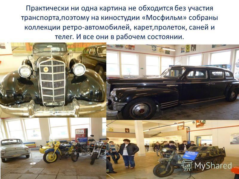 Практически ни одна картина не обходится без участия транспорта,поэтому на киностудии «Мосфильм» собраны коллекции ретро-автомобилей, карет,пролеток, саней и телег. И все они в рабочем состоянии.