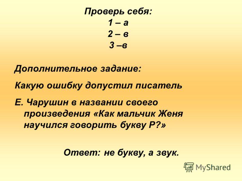 Дополнительное задание: Какую ошибку допустил писатель Е. Чарушин в названии своего произведения «Как мальчик Женя научился говорить букву Р?» Проверь себя: 1 – а 2 – в 3 –в Ответ: не букву, а звук.