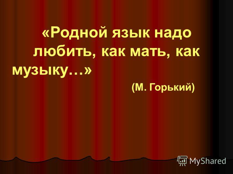 «Родной язык надо любить, как мать, как музыку…» (М. Горький)