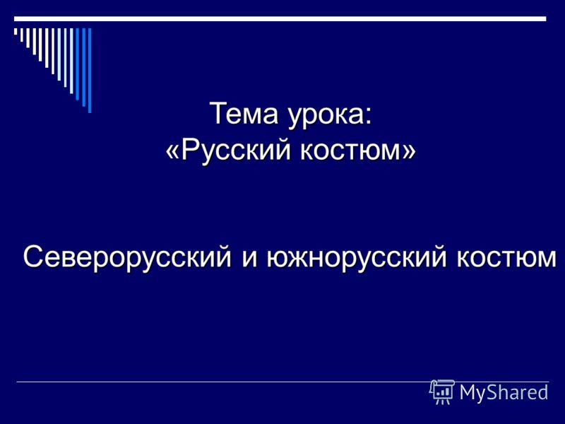 Тема урока: «Русский костюм» Северорусский и южнорусский костюм