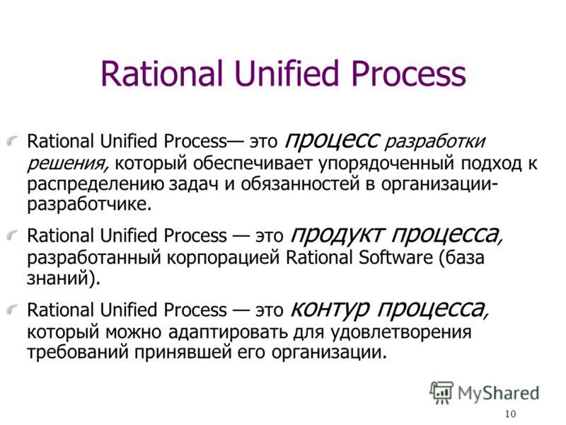 10 Rational Unified Process Rational Unified Process это процесс разработки решения, который обеспечивает упорядоченный подход к распределению задач и обязанностей в организации- разработчике. Rational Unified Process это продукт процесса, разработан