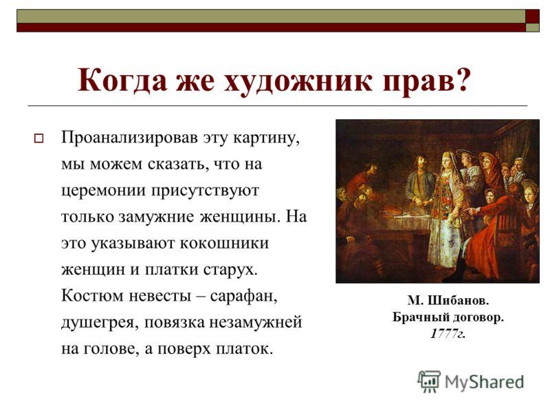 Когда же художник прав? Проанализировав эту картину, мы можем сказать, что на церемонии присутствуют только замужние женщины. На это указывают кокошники женщин и платки старух. Костюм невесты – сарафан, душегрея, повязка незамужней на голове, а повер