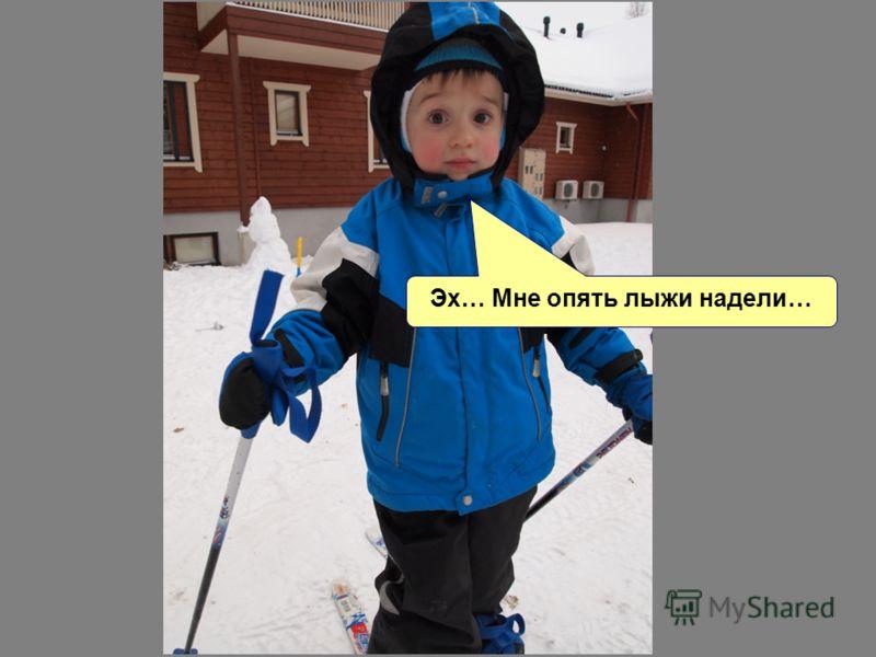 Эх… Мне опять лыжи надели…