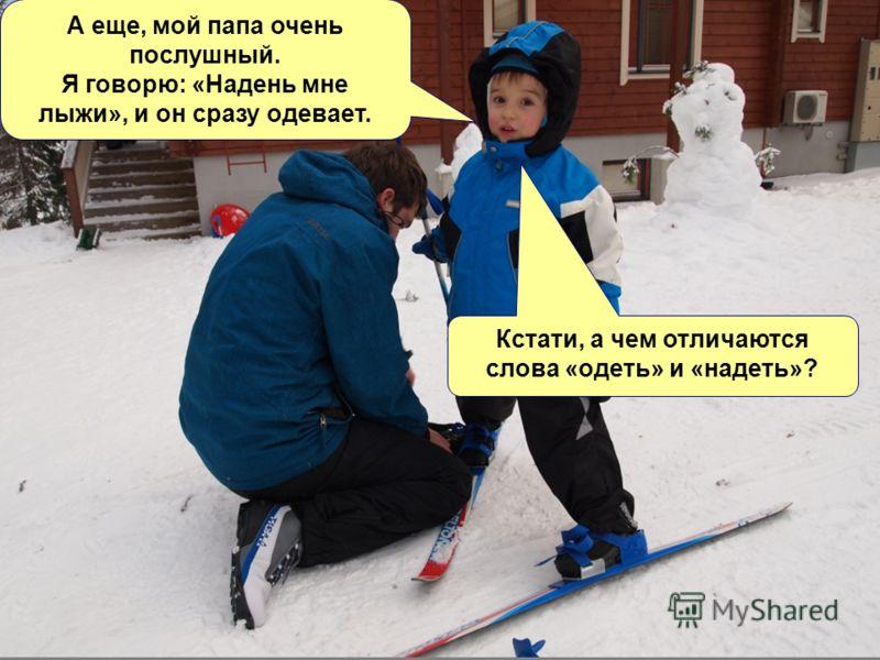 А еще, мой папа очень послушный. Я говорю: «Надень мне лыжи», и он сразу одевает. Кстати, а чем отличаются слова «одеть» и «надеть»?