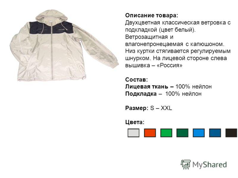 Описание товара: Двухцветная классическая ветровка с подкладкой (цвет белый). Ветрозащитная и влагонепронецаемая с капюшоном. Низ куртки стягивается регулируемым шнурком. На лицевой стороне слева вышивка – «Россия» Состав: Лицевая ткань – 100% нейлон