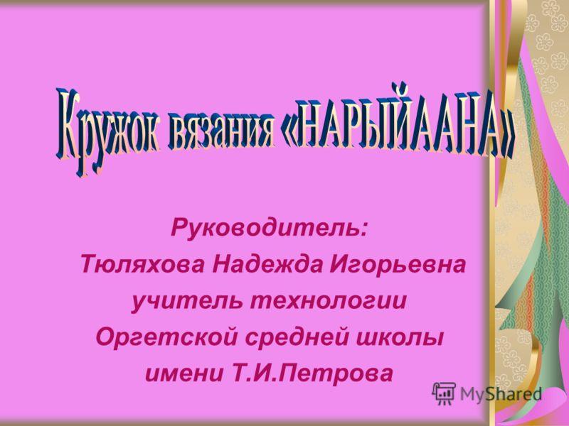 Руководитель: Тюляхова Надежда Игорьевна учитель технологии Оргетской средней школы имени Т.И.Петрова