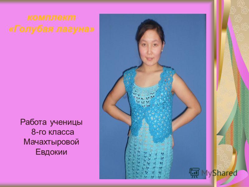 комплект «Голубая лагуна» Работа ученицы 8-го класса Мачахтыровой Евдокии