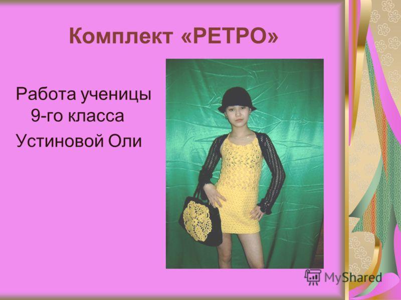 Комплект «РЕТРО» Работа ученицы 9-го класса Устиновой Оли