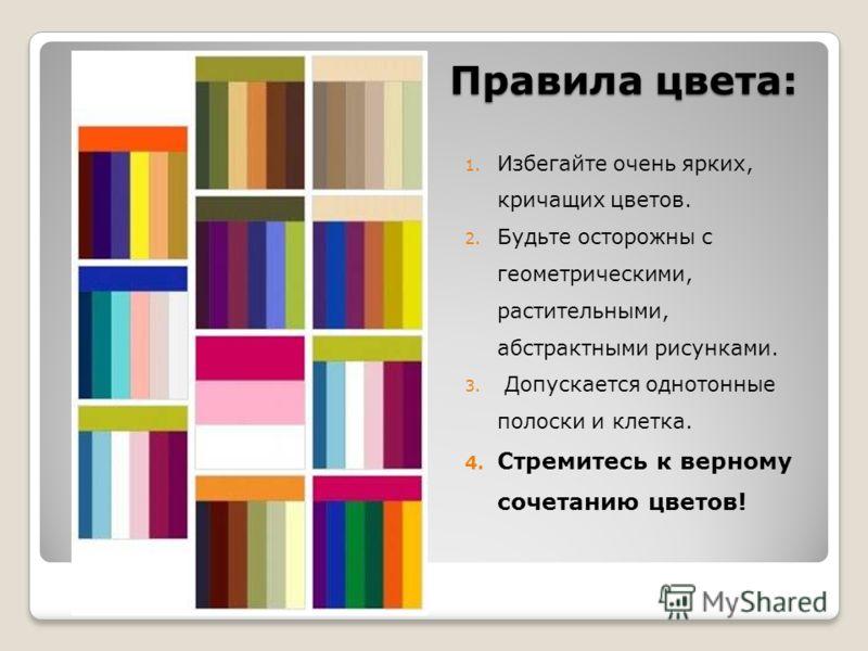 Правила цвета: 1. Избегайте очень ярких, кричащих цветов. 2. Будьте осторожны с геометрическими, растительными, абстрактными рисунками. 3. Допускается однотонные полоски и клетка. 4. Стремитесь к верному сочетанию цветов!