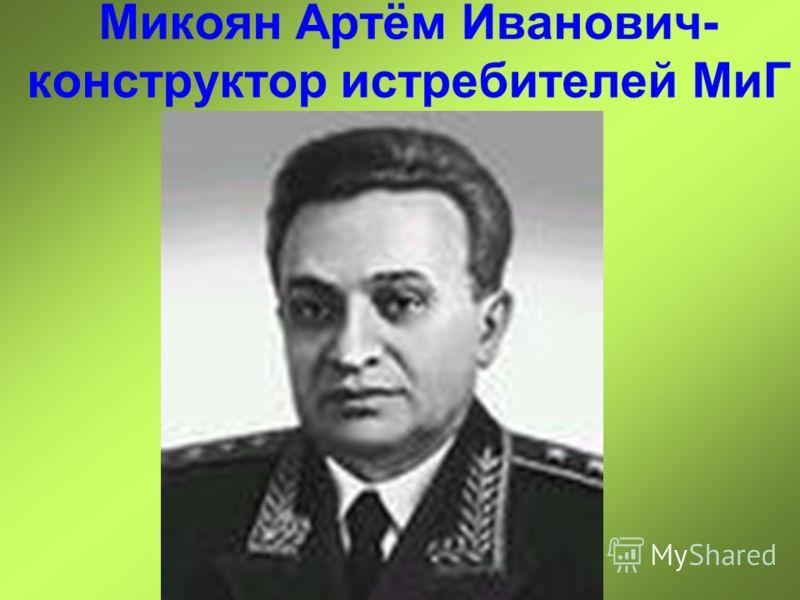 Микоян Артём Иванович- конструктор истребителей МиГ