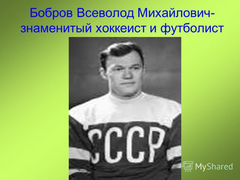 Бобров Всеволод Михайлович- знаменитый хоккеист и футболист