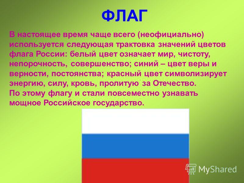 ФЛАГ В настоящее время чаще всего (неофициально) используется следующая трактовка значений цветов флага России: белый цвет означает мир, чистоту, непорочность, совершенство; синий – цвет веры и верности, постоянства; красный цвет символизирует энерги