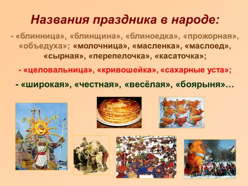 Названия праздника в народе: - «блинница», «блинщина», «блиноедка», «прожорная», «объедуха»; «молочница», «масленка», «маслоед», «сырная», «пеpепелочка», «касаточка»; - «целовальница», «кривошейка», «сахарные уста»; - «широкая», «честная», «весёлая»,