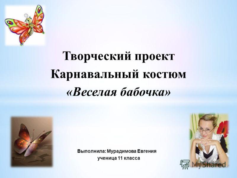 Творческий проект Карнавальный костюм «Веселая бабочка» Выполнила: Мурадимова Евгения ученица 11 класса