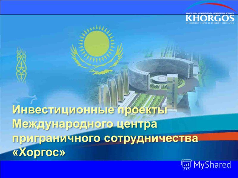 Инвестиционные проекты Международного центра приграничного сотрудничества «Хоргос»