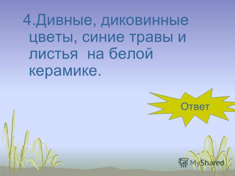 4.Дивные, диковинные цветы, синие травы и листья на белой керамике. гжель Ответ