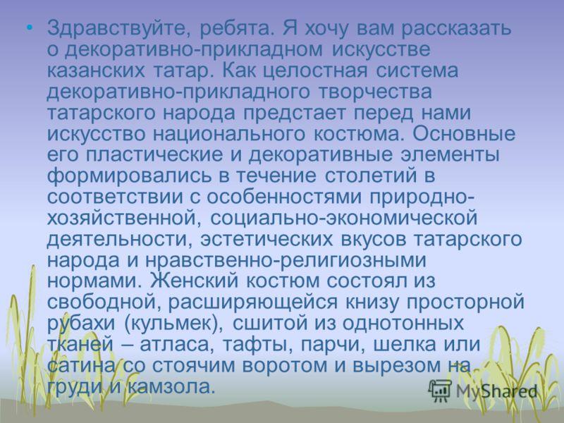 Здравствуйте, ребята. Я хочу вам рассказать о декоративно-прикладном искусстве казанских татар. Как целостная система декоративно-прикладного творчества татарского народа предстает перед нами искусство национального костюма. Основные его пластические