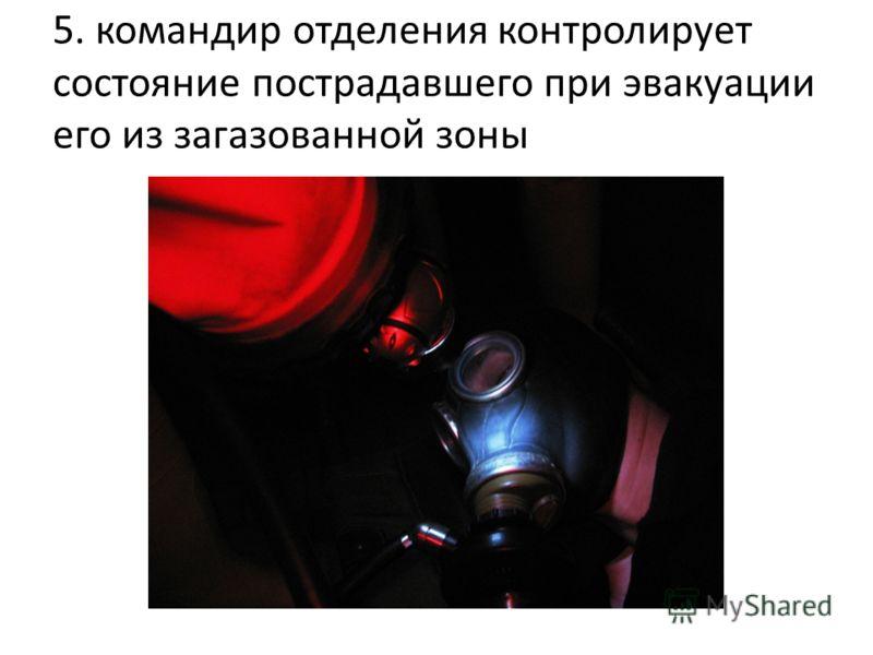 5. командир отделения контролирует состояние пострадавшего при эвакуации его из загазованной зоны