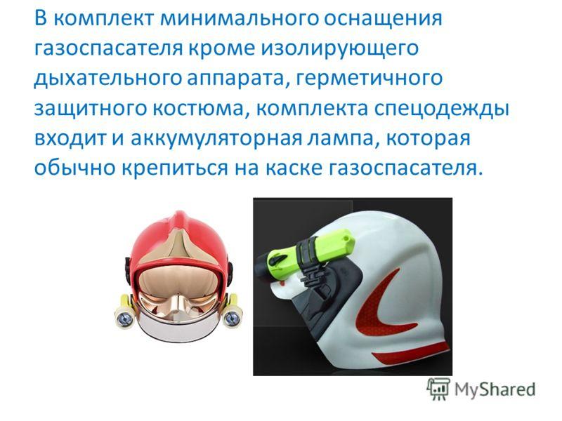 В комплект минимального оснащения газоспасателя кроме изолирующего дыхательного аппарата, герметичного защитного костюма, комплекта спецодежды входит и аккумуляторная лампа, которая обычно крепиться на каске газоспасателя.