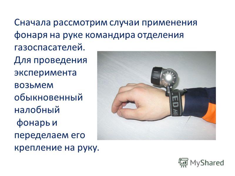 Сначала рассмотрим случаи применения фонаря на руке командира отделения газоспасателей. Для проведения эксперимента возьмем обыкновенный налобный фонарь и переделаем его крепление на руку.