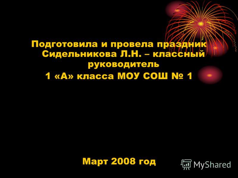 Подготовила и провела праздник Сидельникова Л.Н. – классный руководитель 1 «А» класса МОУ СОШ 1 Март 2008 год