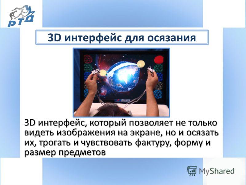 3D интерфейс для осязания 3D интерфейс, который позволяет не только видеть изображения на экране, но и осязать их, трогать и чувствовать фактуру, форму и размер предметов 3D интерфейс, который позволяет не только видеть изображения на экране, но и ос