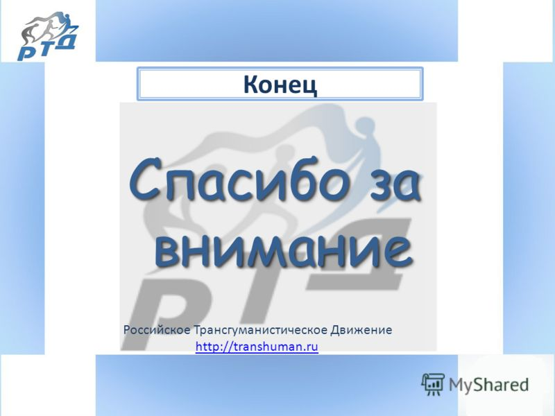 Конец Российское Трансгуманистическое Движение http://transhuman.ru Спасибо за внимание внимание