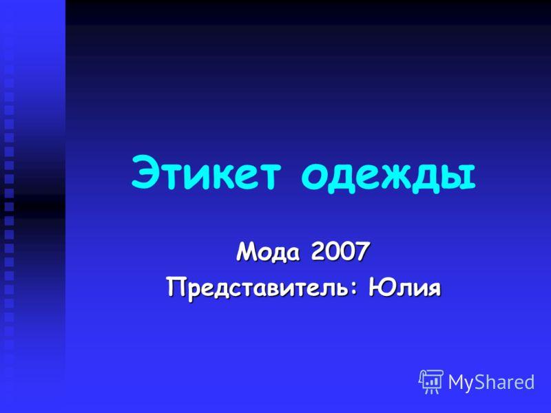 Этикет одежды Мода 2007 Представитель: Юлия
