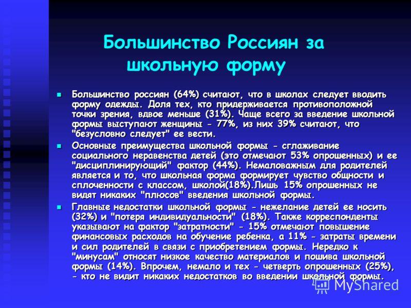 Большинство Россиян за школьную форму Большинство россиян (64%) считают, что в школах следует вводить форму одежды. Доля тех, кто придерживается противоположной точки зрения, вдвое меньше (31%). Чаще всего за введение школьной формы выступают женщины