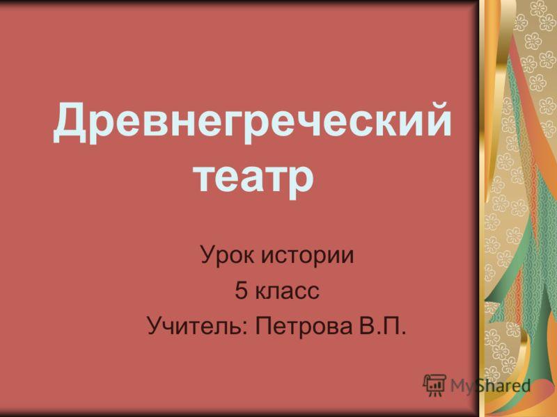 Древнегреческий театр Урок истории 5 класс Учитель: Петрова В.П.
