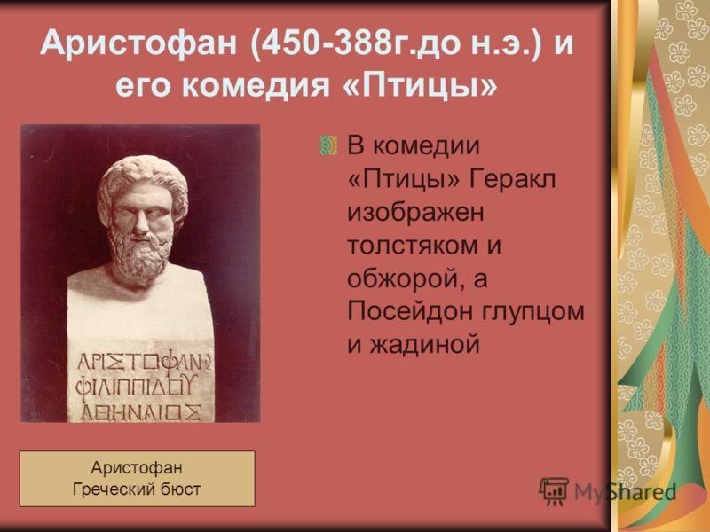 Аристофан (450-388г.до н.э.) и его комедия «Птицы» В комедии «Птицы» Геракл изображен толстяком и обжорой, а Посейдон глупцом и жадиной Аристофан Греческий бюст