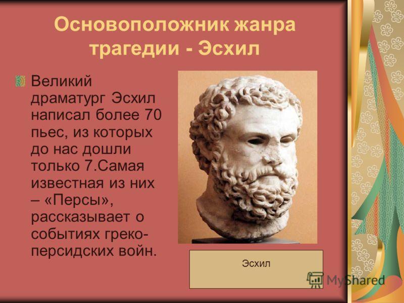 Основоположник жанра трагедии - Эсхил Великий драматург Эсхил написал более 70 пьес, из которых до нас дошли только 7.Самая известная из них – «Персы», рассказывает о событиях греко- персидских войн. Эсхил