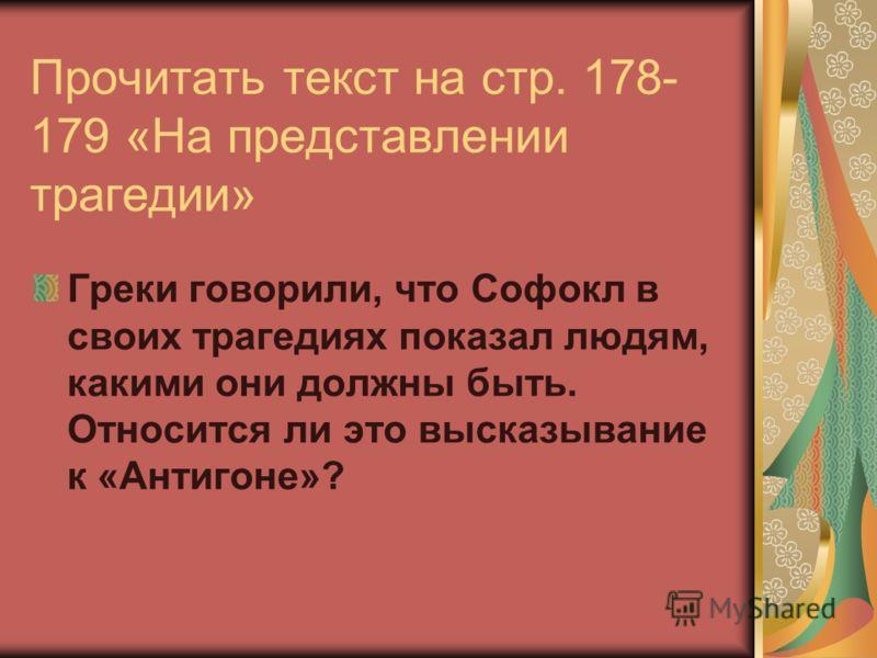 Прочитать текст на стр. 178- 179 «На представлении трагедии» Греки говорили, что Софокл в своих трагедиях показал людям, какими они должны быть. Относится ли это высказывание к «Антигоне»?