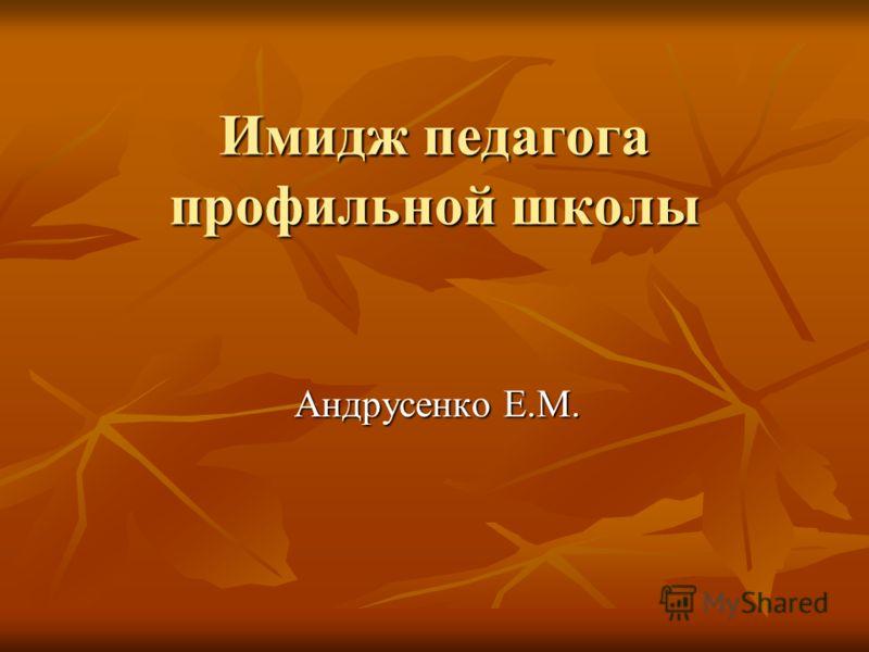 Имидж педагога профильной школы Андрусенко Е.М. Андрусенко Е.М.