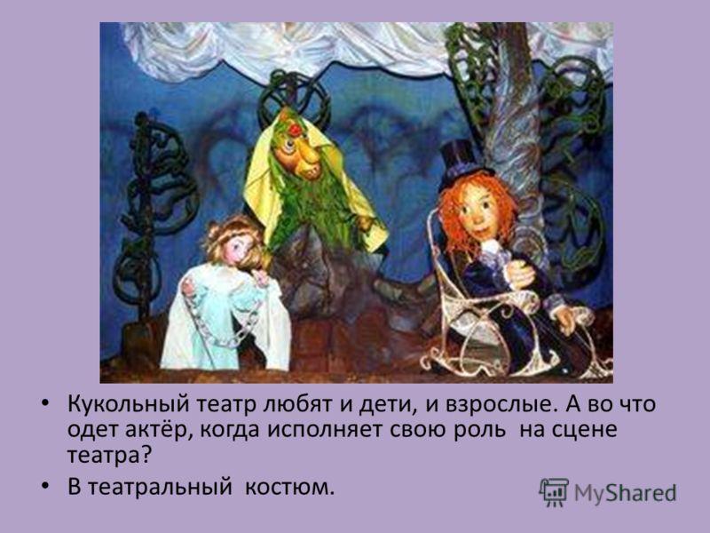 Кукольный театр любят и дети, и взрослые. А во что одет актёр, когда исполняет свою роль на сцене театра? В театральный костюм.