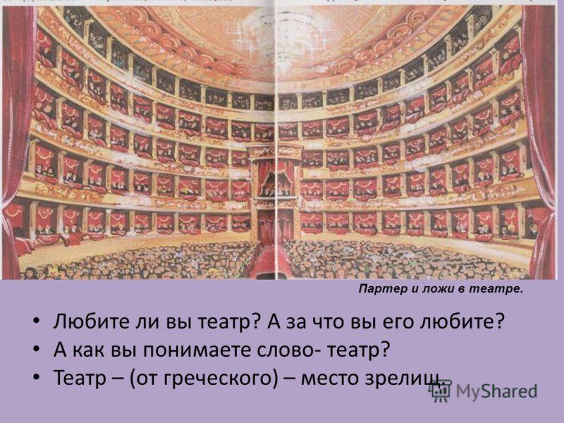 Любите ли вы театр? А за что вы его любите? А как вы понимаете слово- театр? Театр – (от греческого) – место зрелищ. Партер и ложи в театре.