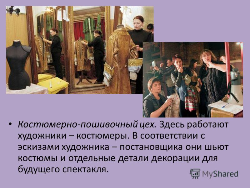 Костюмерно-пошивочный цех. Здесь работают художники – костюмеры. В соответствии с эскизами художника – постановщика они шьют костюмы и отдельные детали декорации для будущего спектакля.