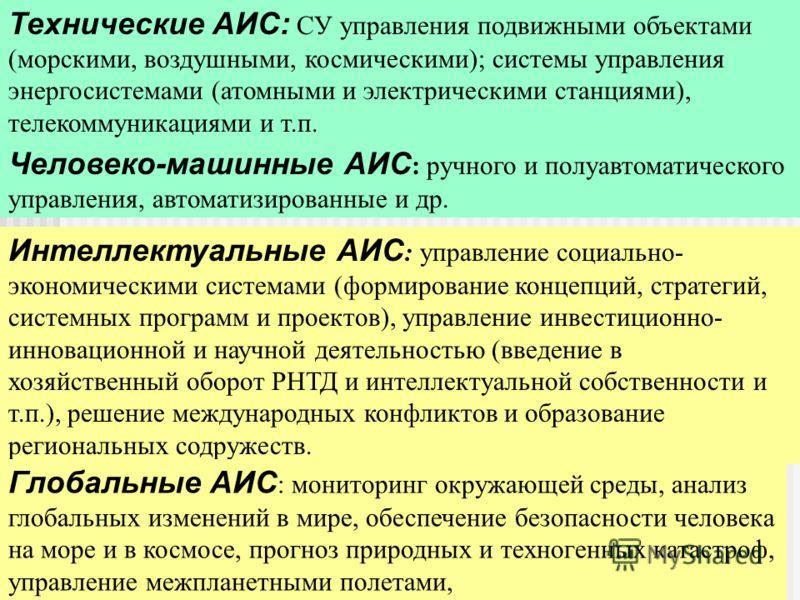 Классификация АИС Технические АИС: СУ управления подвижными объектами (морскими, воздушными, космическими); системы управления энергосистемами (атомными и электрическими станциями), телекоммуникациями и т.п. Человеко-машинные АИС : ручного и полуавто