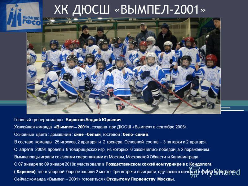 ХК ДЮСШ «ВЫМПЕЛ-2001» Главный тренер команды: Бирюков Андрей Юрьевич. Хоккейная команда «Вымпел – 2001», создана при ДЮСШ «Вымпел» в сентябре 2005г. Основные цвета : домашний : сине –белый, гостевой : бело- синий. В составе команды 25 игроков, 2 врат