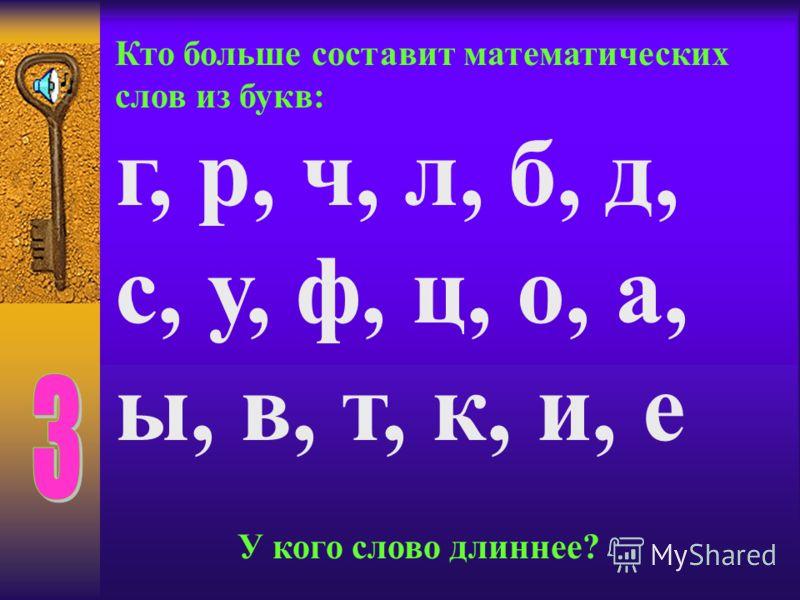 Кто больше составит математических слов из букв: г, р, ч, л, б, д, с, у, ф, ц, о, а, ы, в, т, к, и, е У кого слово длиннее?