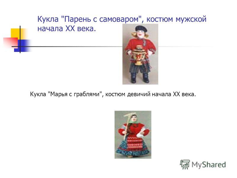 Кукла Парень с самоваром, костюм мужской начала XX века. Кукла Марья с граблями, костюм девичий начала XX века.