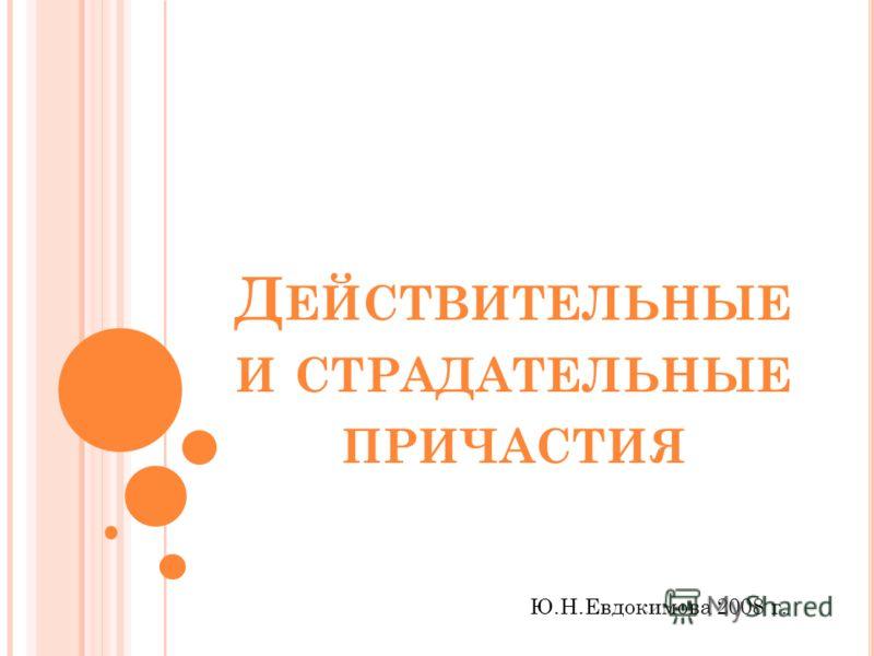 Д ЕЙСТВИТЕЛЬНЫЕ И СТРАДАТЕЛЬНЫЕ ПРИЧАСТИЯ Ю.Н.Евдокимова 2008 г.