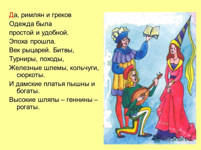 Да, римлян и греков Одежда была простой и удобной. Эпоха прошла. Век рыцарей. Битвы, Турниры, походы, Железные шлемы, кольчуги, сюркоты. И дамские платья пышны и богаты. Высокие шляпы – геннины – рогаты.