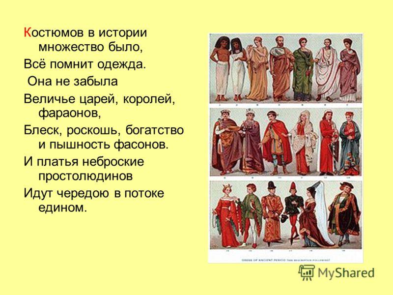 Костюмов в истории множество было, Всё помнит одежда. Она не забыла Величье царей, королей, фараонов, Блеск, роскошь, богатство и пышность фасонов. И платья неброские простолюдинов Идут чередою в потоке едином.